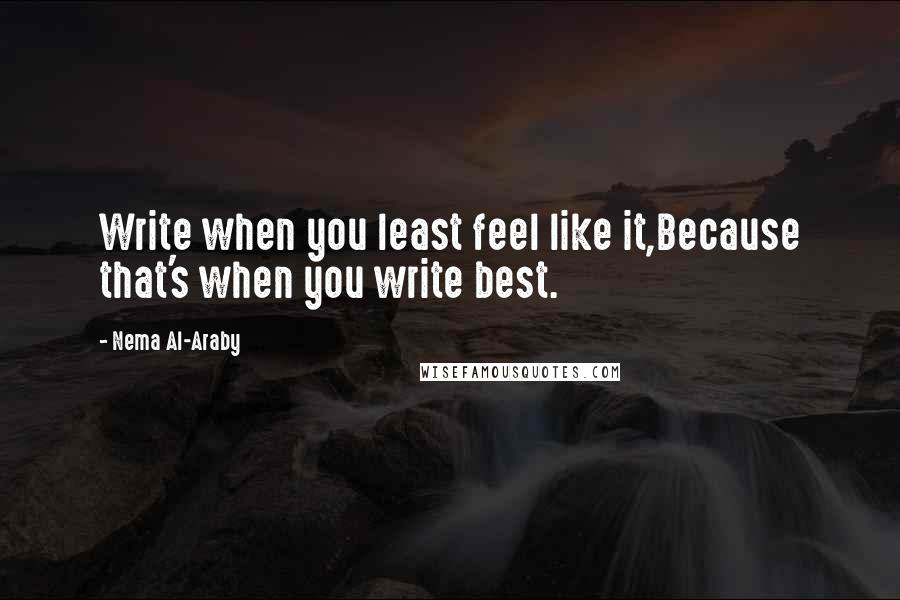 Nema Al-Araby quotes: Write when you least feel like it,Because that's when you write best.