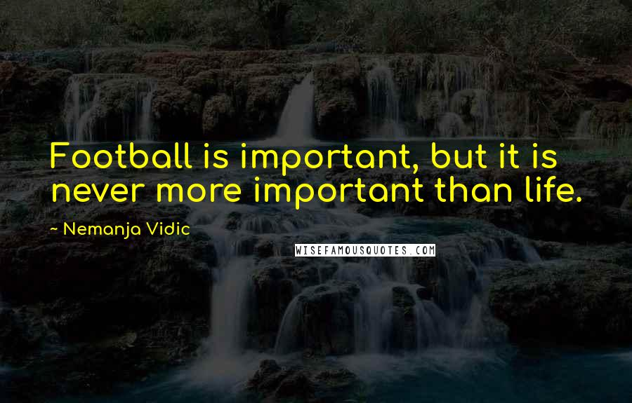 Nemanja Vidic quotes: Football is important, but it is never more important than life.