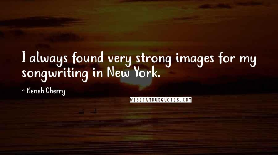 Neneh Cherry quotes: I always found very strong images for my songwriting in New York.