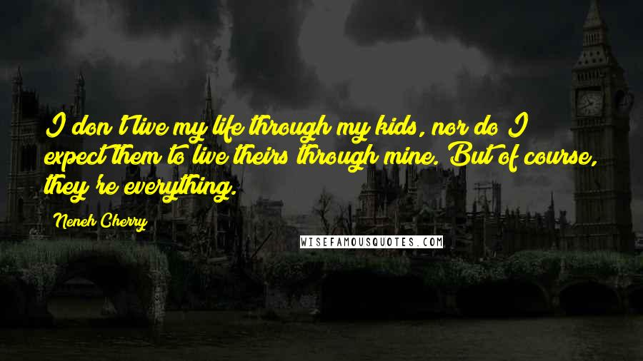 Neneh Cherry quotes: I don't live my life through my kids, nor do I expect them to live theirs through mine. But of course, they're everything.