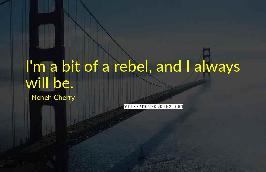 Neneh Cherry quotes: I'm a bit of a rebel, and I always will be.