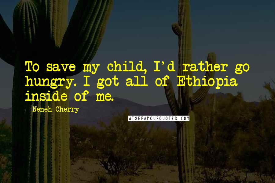 Neneh Cherry quotes: To save my child, I'd rather go hungry. I got all of Ethiopia inside of me.