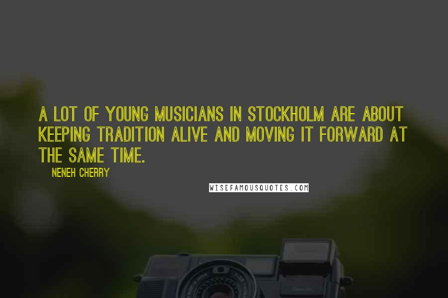 Neneh Cherry quotes: A lot of young musicians in Stockholm are about keeping tradition alive and moving it forward at the same time.