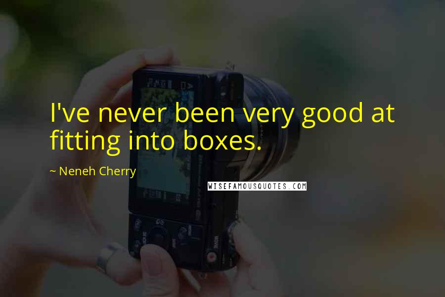 Neneh Cherry quotes: I've never been very good at fitting into boxes.