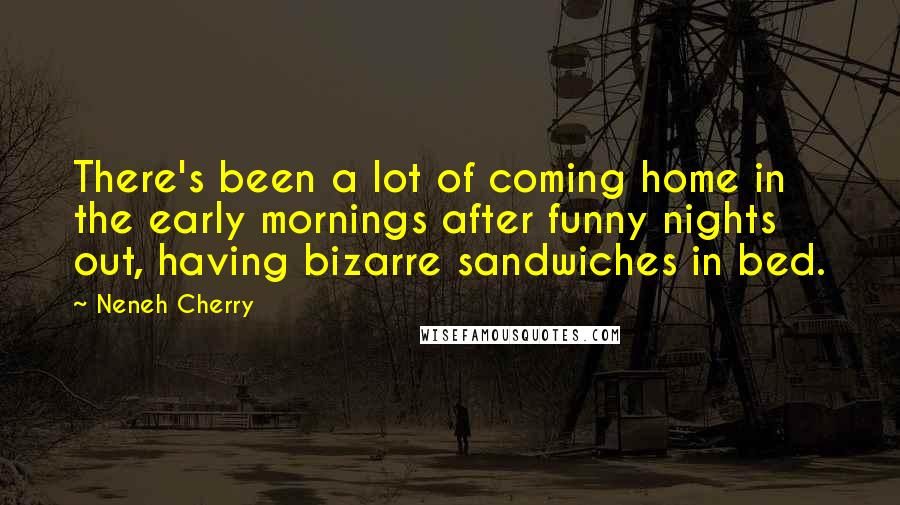 Neneh Cherry quotes: There's been a lot of coming home in the early mornings after funny nights out, having bizarre sandwiches in bed.