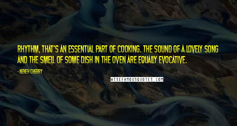 Neneh Cherry quotes: Rhythm, that's an essential part of cooking. The sound of a lovely song and the smell of some dish in the oven are equally evocative.