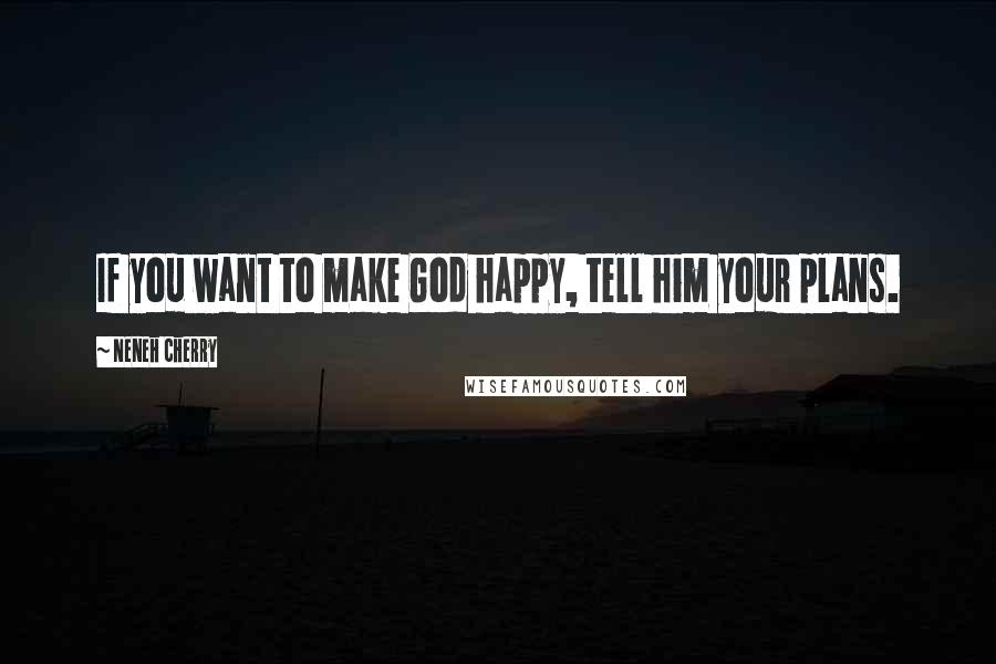 Neneh Cherry quotes: If you want to make God happy, tell him your plans.