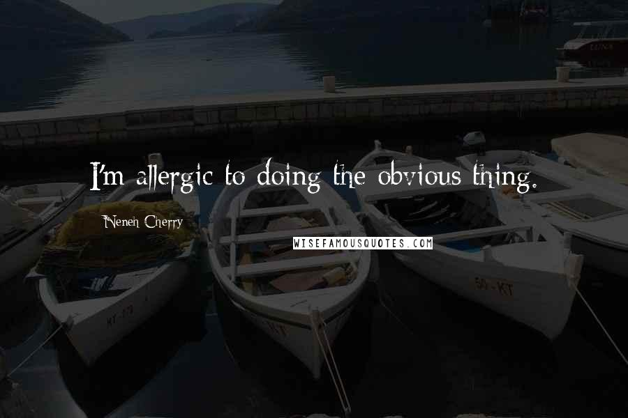 Neneh Cherry quotes: I'm allergic to doing the obvious thing.