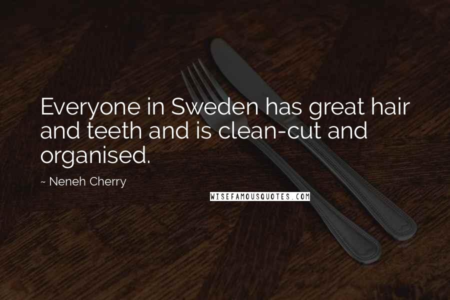 Neneh Cherry quotes: Everyone in Sweden has great hair and teeth and is clean-cut and organised.