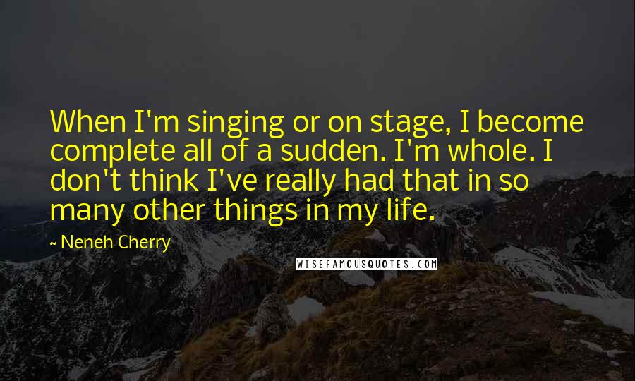 Neneh Cherry quotes: When I'm singing or on stage, I become complete all of a sudden. I'm whole. I don't think I've really had that in so many other things in my life.