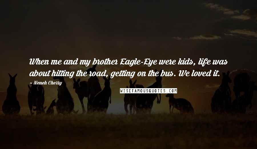 Neneh Cherry quotes: When me and my brother Eagle-Eye were kids, life was about hitting the road, getting on the bus. We loved it.
