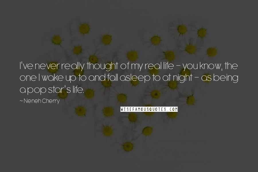Neneh Cherry quotes: I've never really thought of my real life - you know, the one I wake up to and fall asleep to at night - as being a pop star's life.