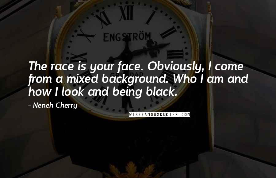 Neneh Cherry quotes: The race is your face. Obviously, I come from a mixed background. Who I am and how I look and being black.