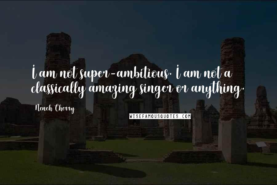 Neneh Cherry quotes: I am not super-ambitious. I am not a classically amazing singer or anything.