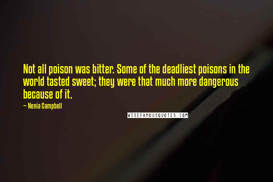 Nenia Campbell quotes: Not all poison was bitter. Some of the deadliest poisons in the world tasted sweet; they were that much more dangerous because of it.