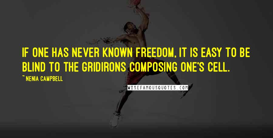 Nenia Campbell quotes: If one has never known freedom, it is easy to be blind to the gridirons composing one's cell.