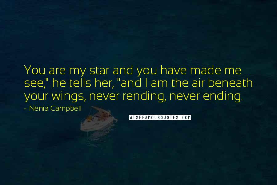 "Nenia Campbell quotes: You are my star and you have made me see,"" he tells her, ""and I am the air beneath your wings, never rending, never ending."