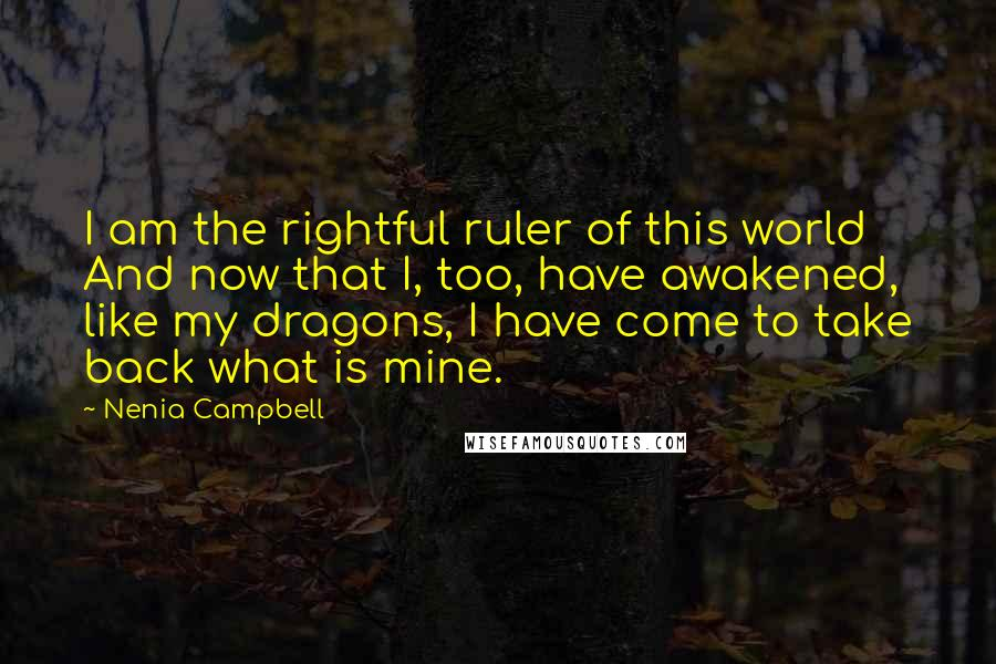 Nenia Campbell quotes: I am the rightful ruler of this world And now that I, too, have awakened, like my dragons, I have come to take back what is mine.