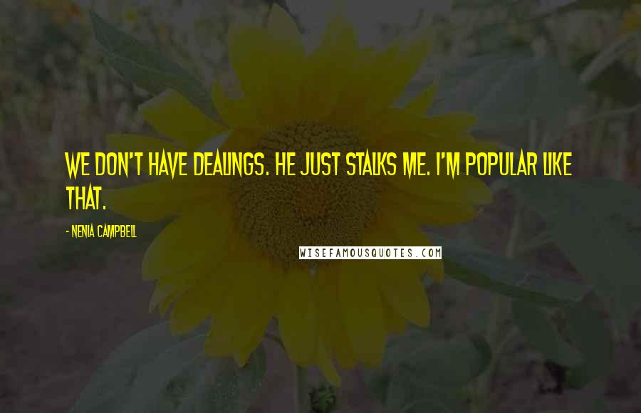 Nenia Campbell quotes: We don't have dealings. He just stalks me. I'm popular like that.