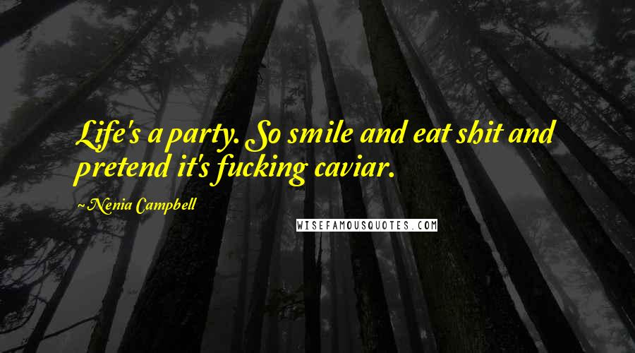 Nenia Campbell quotes: Life's a party. So smile and eat shit and pretend it's fucking caviar.