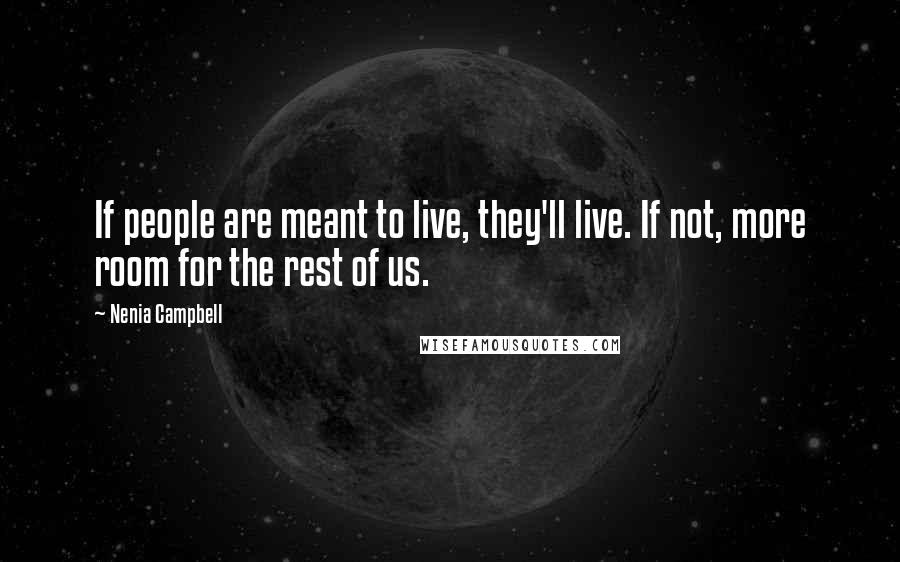 Nenia Campbell quotes: If people are meant to live, they'll live. If not, more room for the rest of us.