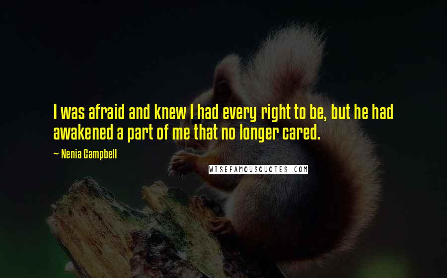 Nenia Campbell quotes: I was afraid and knew I had every right to be, but he had awakened a part of me that no longer cared.