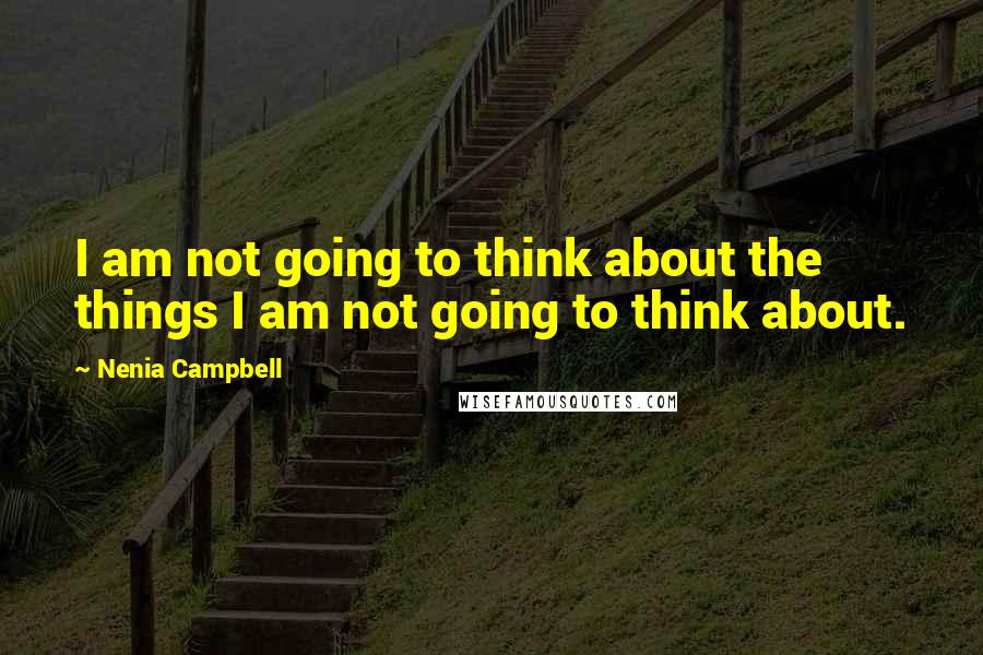 Nenia Campbell quotes: I am not going to think about the things I am not going to think about.