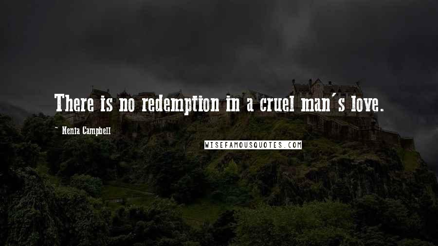 Nenia Campbell quotes: There is no redemption in a cruel man's love.