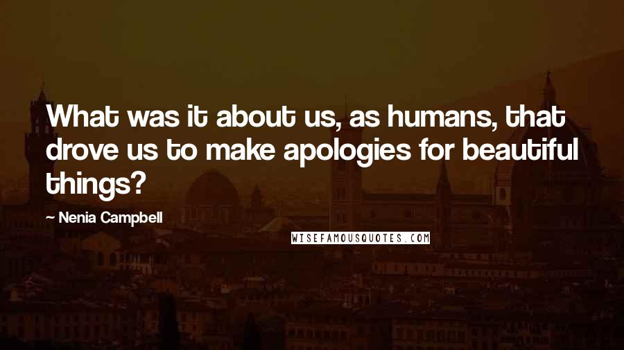 Nenia Campbell quotes: What was it about us, as humans, that drove us to make apologies for beautiful things?