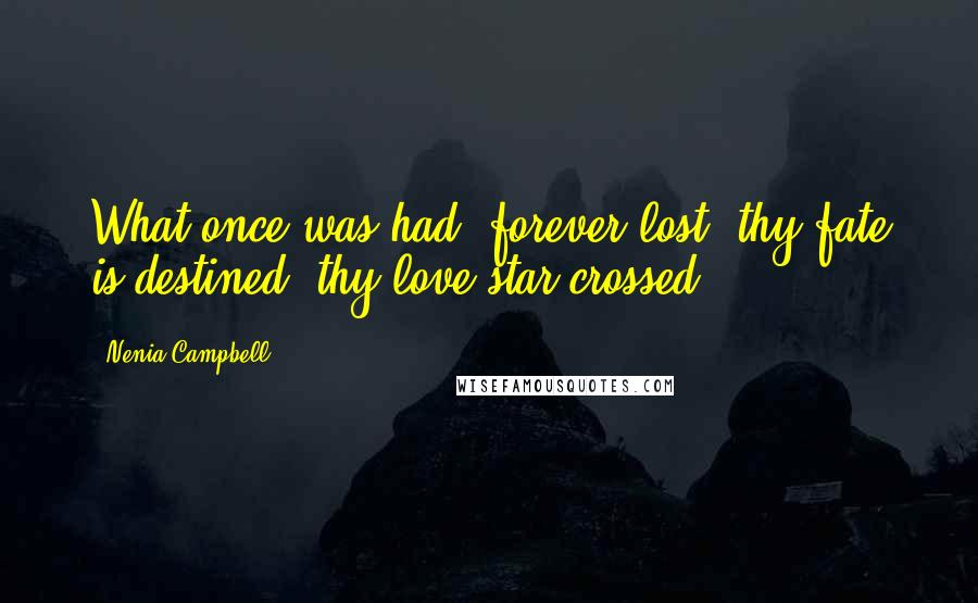 Nenia Campbell quotes: What once was had, forever lost; thy fate is destined, thy love star-crossed.