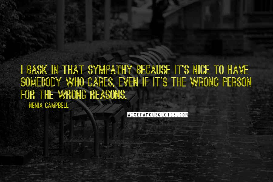 Nenia Campbell quotes: I bask in that sympathy because it's nice to have somebody who cares, even if it's the wrong person for the wrong reasons.