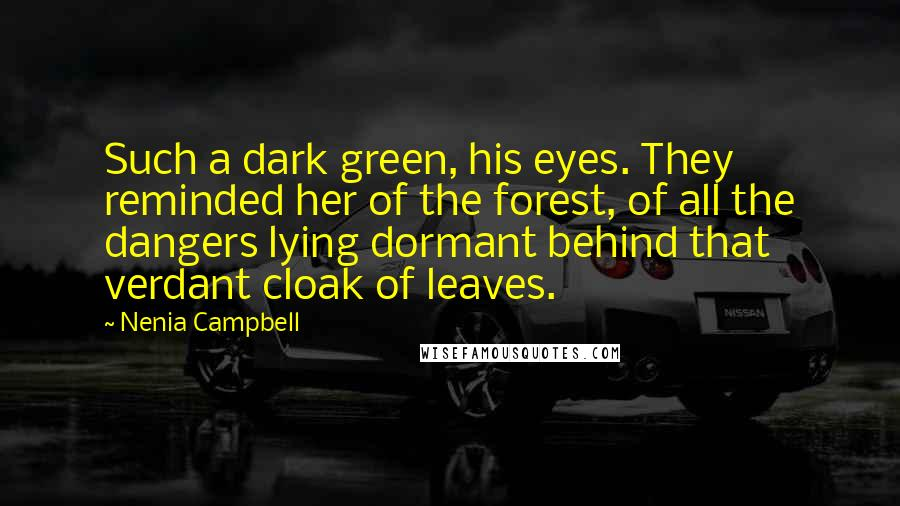 Nenia Campbell quotes: Such a dark green, his eyes. They reminded her of the forest, of all the dangers lying dormant behind that verdant cloak of leaves.