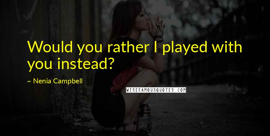 Nenia Campbell quotes: Would you rather I played with you instead?