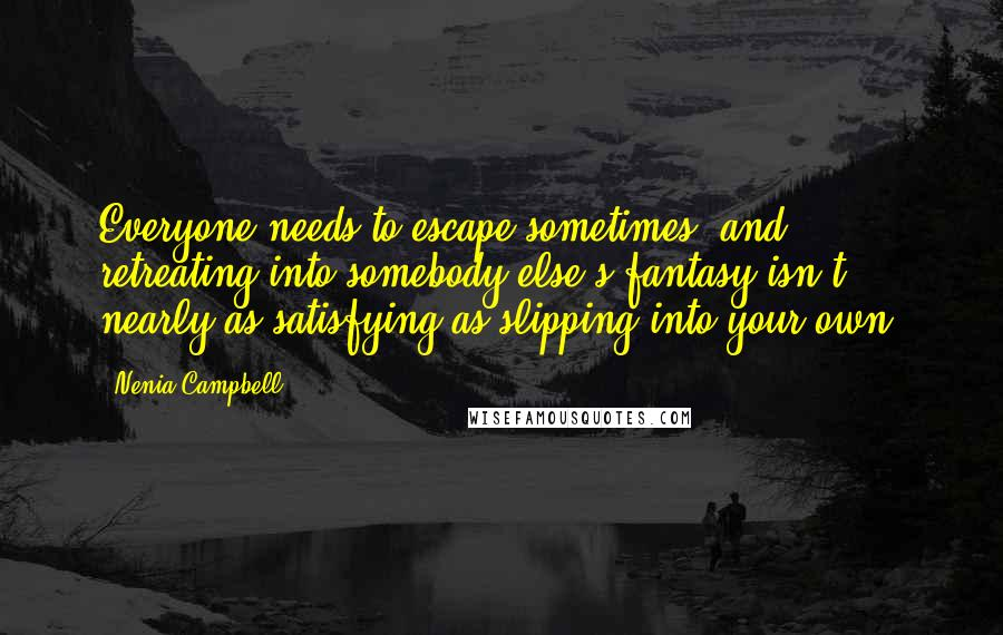Nenia Campbell quotes: Everyone needs to escape sometimes, and retreating into somebody else's fantasy isn't nearly as satisfying as slipping into your own.