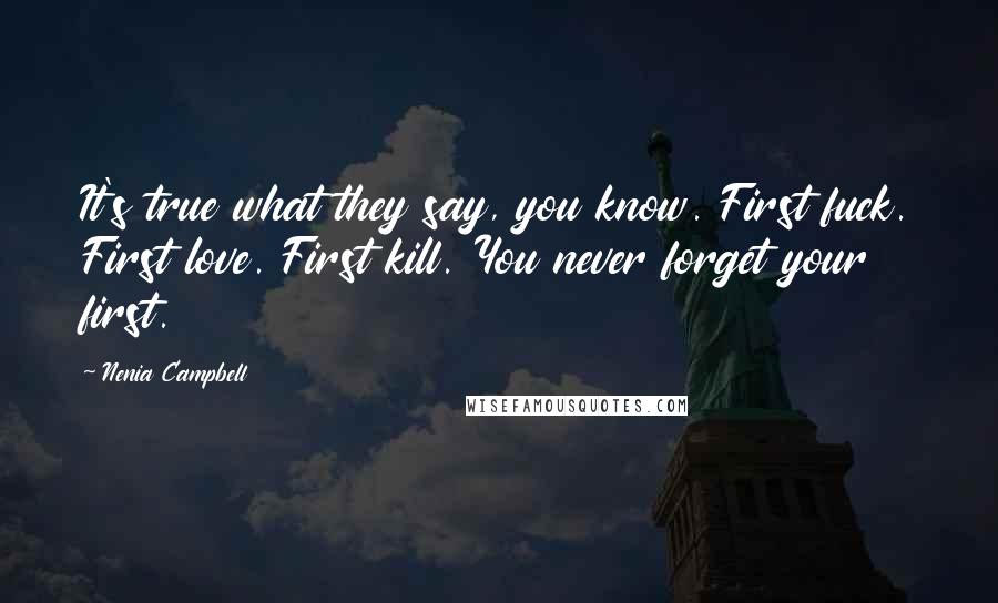 Nenia Campbell quotes: It's true what they say, you know. First fuck. First love. First kill. You never forget your first.