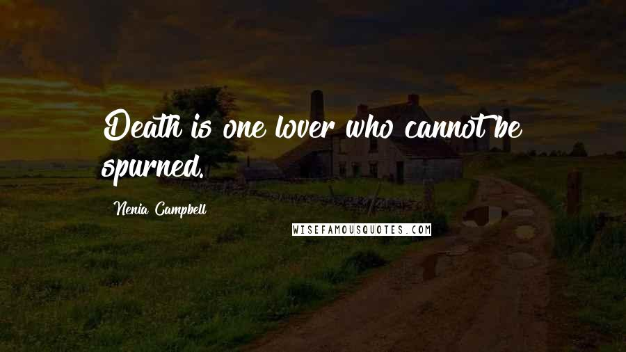 Nenia Campbell quotes: Death is one lover who cannot be spurned.