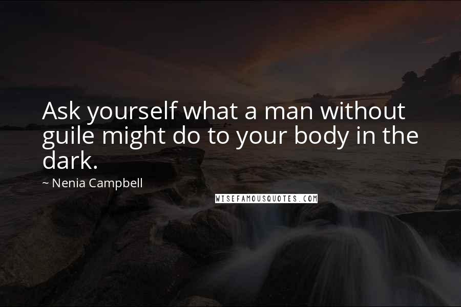 Nenia Campbell quotes: Ask yourself what a man without guile might do to your body in the dark.