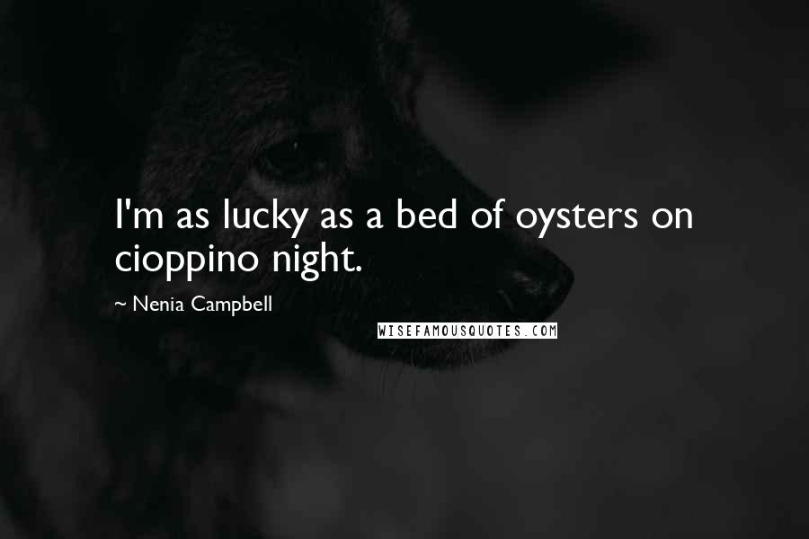 Nenia Campbell quotes: I'm as lucky as a bed of oysters on cioppino night.