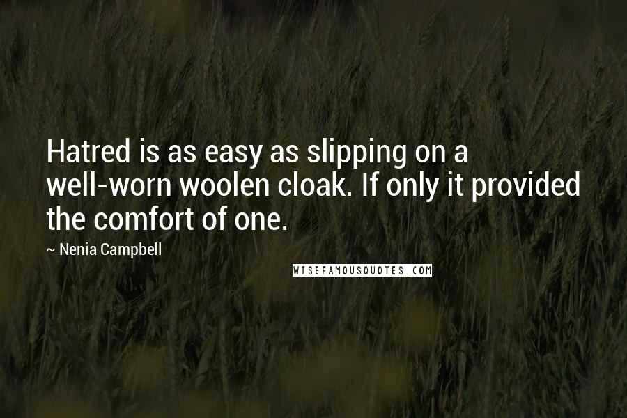 Nenia Campbell quotes: Hatred is as easy as slipping on a well-worn woolen cloak. If only it provided the comfort of one.