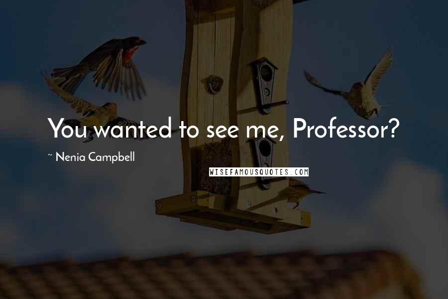 Nenia Campbell quotes: You wanted to see me, Professor?