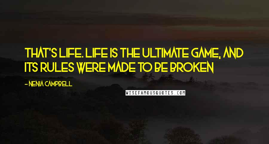 Nenia Campbell quotes: That's life. Life is the ultimate game, and its rules were made to be broken