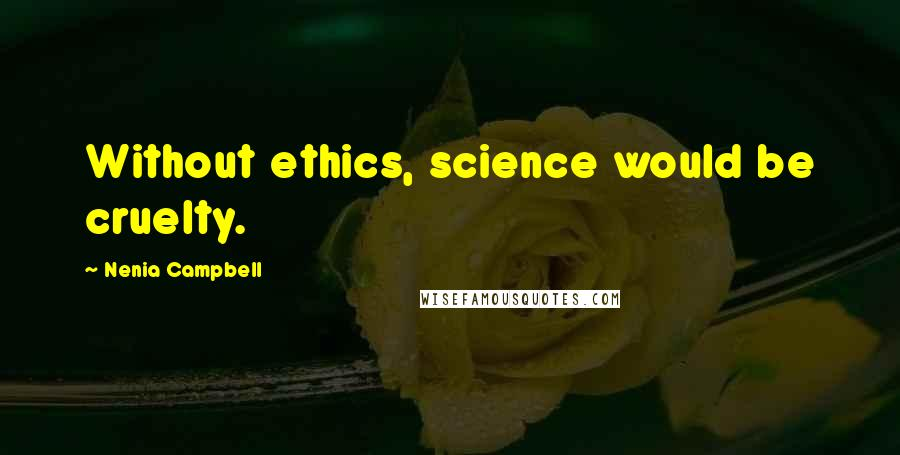 Nenia Campbell quotes: Without ethics, science would be cruelty.