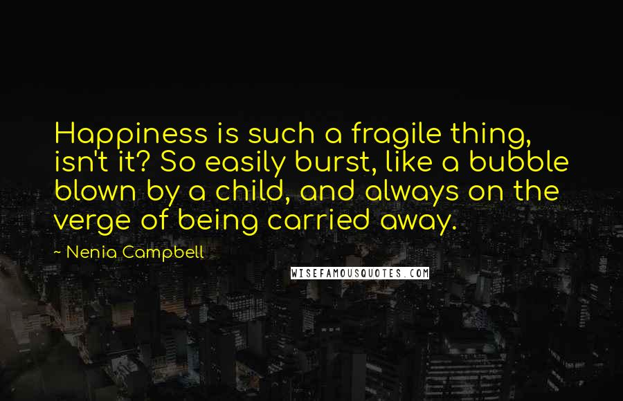 Nenia Campbell quotes: Happiness is such a fragile thing, isn't it? So easily burst, like a bubble blown by a child, and always on the verge of being carried away.
