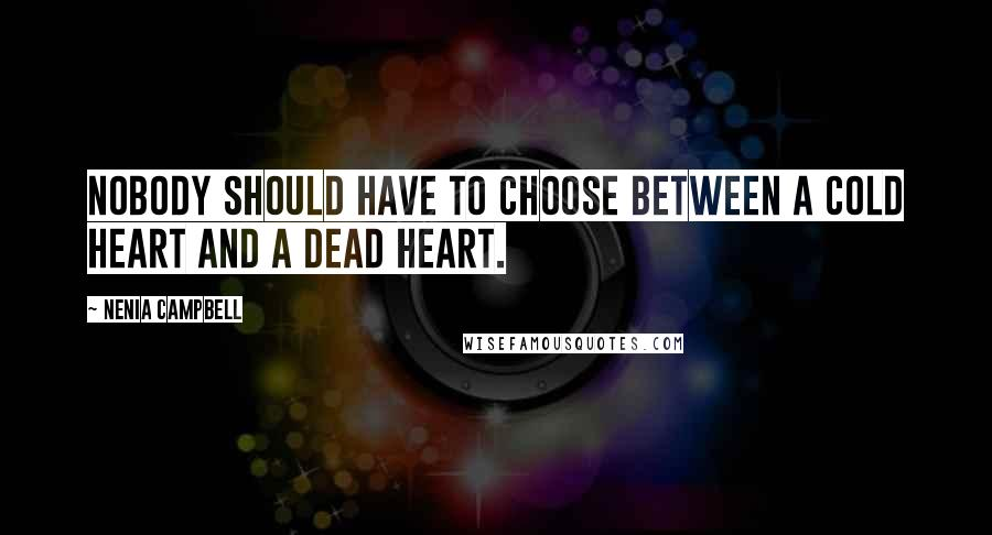 Nenia Campbell quotes: Nobody should have to choose between a cold heart and a dead heart.