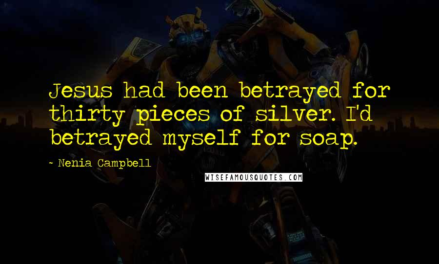 Nenia Campbell quotes: Jesus had been betrayed for thirty pieces of silver. I'd betrayed myself for soap.