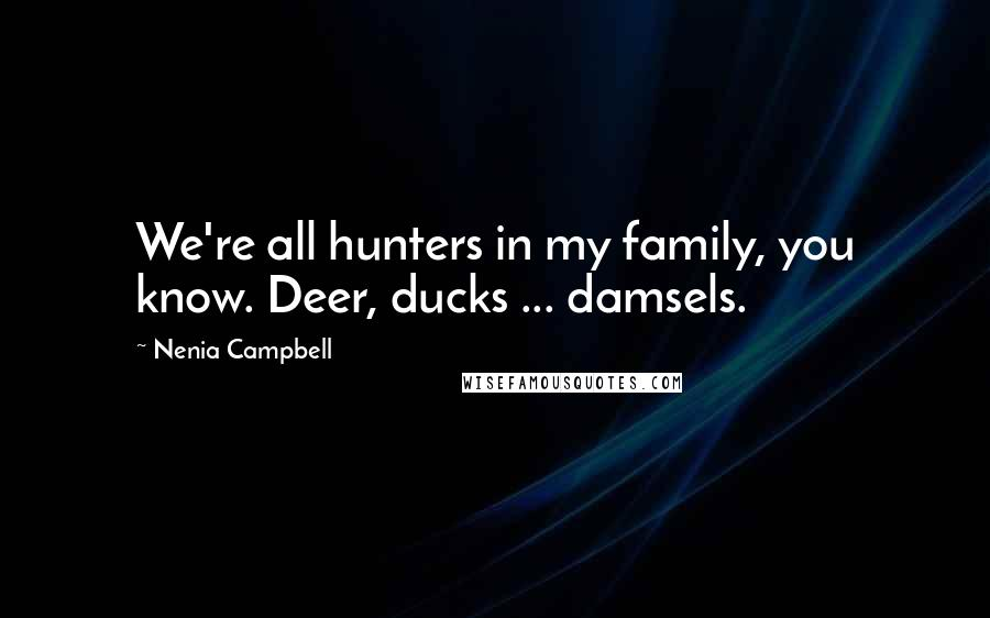 Nenia Campbell quotes: We're all hunters in my family, you know. Deer, ducks ... damsels.