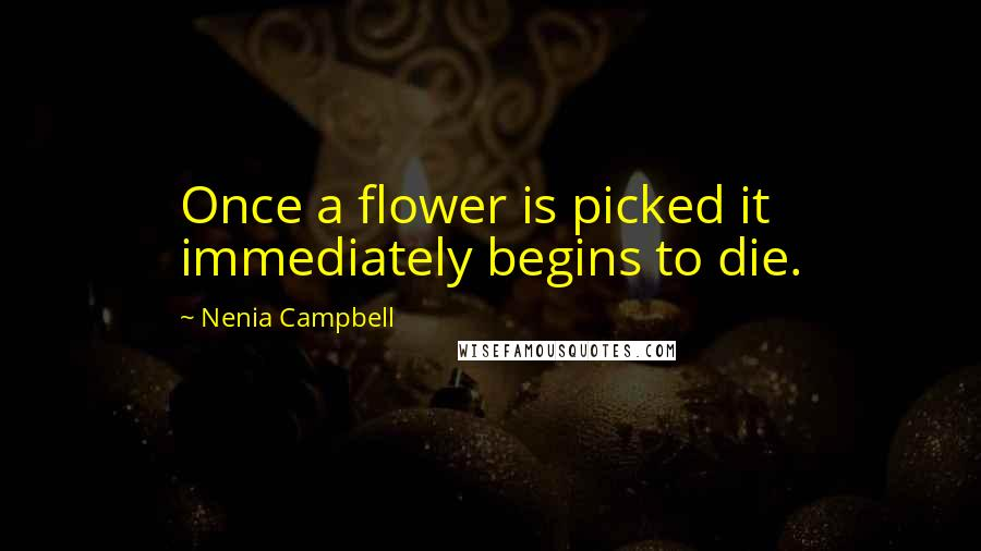 Nenia Campbell quotes: Once a flower is picked it immediately begins to die.