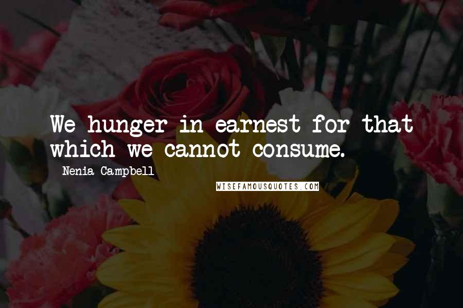 Nenia Campbell quotes: We hunger in earnest for that which we cannot consume.