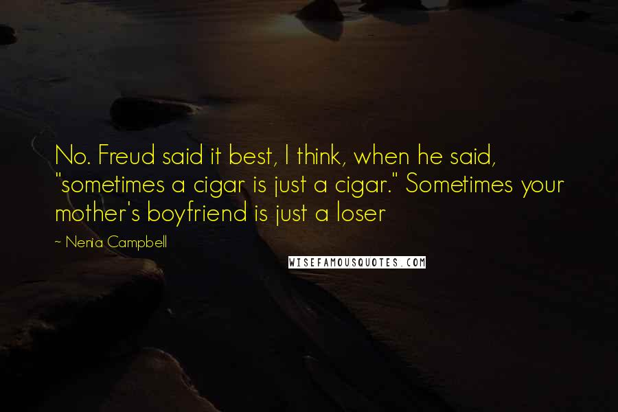 "Nenia Campbell quotes: No. Freud said it best, I think, when he said, ""sometimes a cigar is just a cigar."" Sometimes your mother's boyfriend is just a loser"
