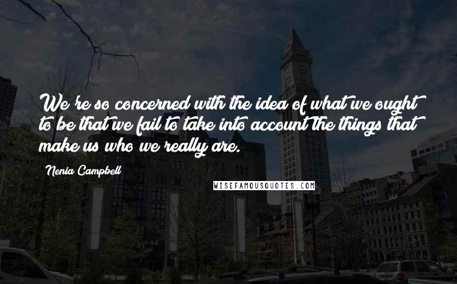 Nenia Campbell quotes: We're so concerned with the idea of what we ought to be that we fail to take into account the things that make us who we really are.